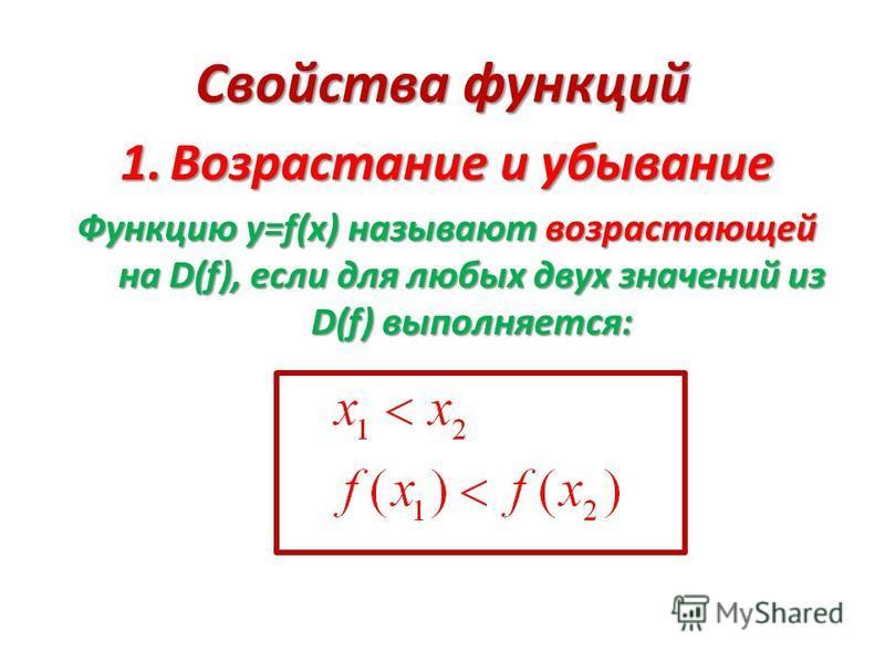 Свойства функций 1. В озрастание и убывание Функцию у=f(х) называют возрастающей на D(f), если для любых двух значений из D(f) выполняется: