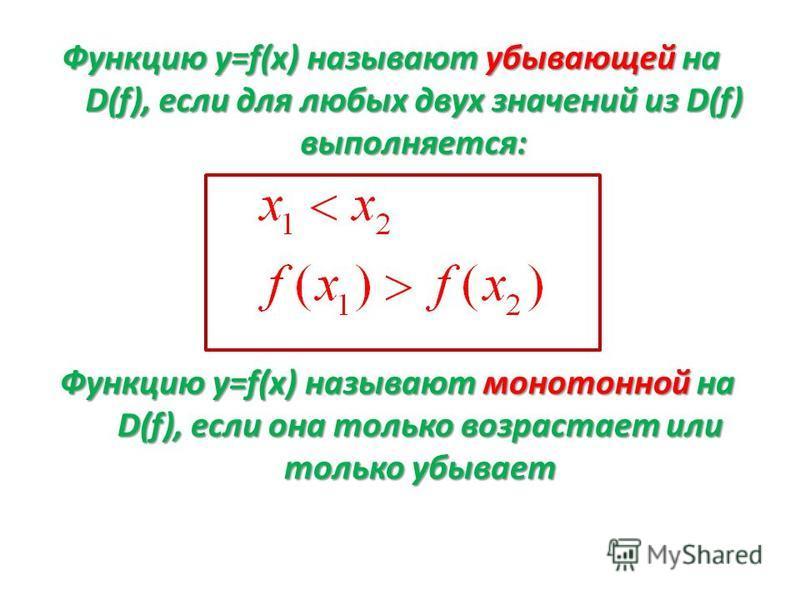 Функцию у=f(х) называют убывающей на D(f), если для любых двух значений из D(f) выполняется: Функцию у=f(х) называют монотонной на D(f), если она только возрастает или только убывает