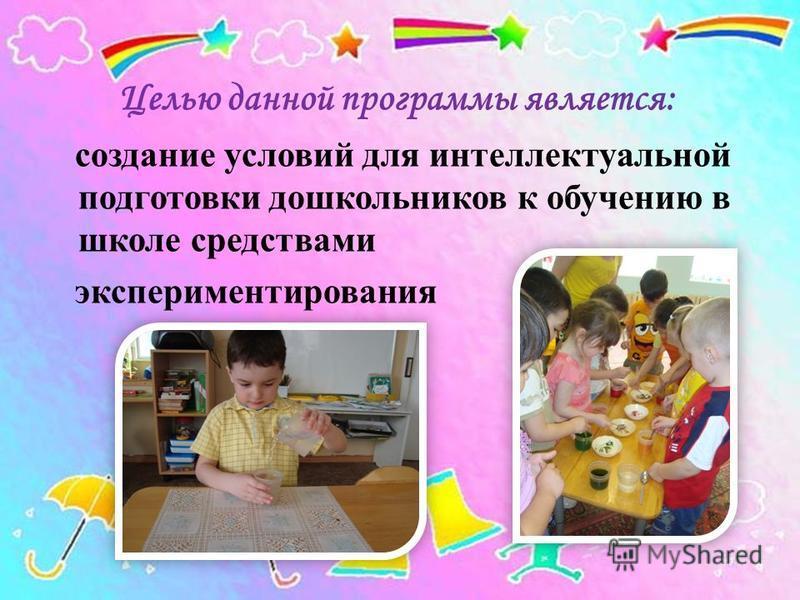 Целью данной программы является: создание условий для интеллектуальной подготовки дошкольников к обучению в школе средствами экспериментирования