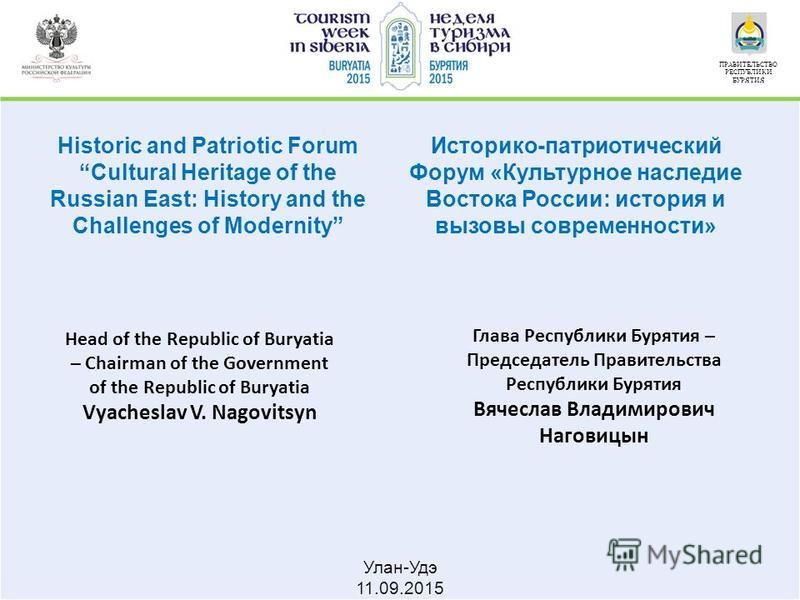 Улан-Удэ 11.09.2015 ПРАВИТЕЛЬСТВО РЕСПУБЛИКИ БУРЯТИЯ Historic and Patriotic Forum Cultural Heritage of the Russian East: History and the Challenges of Modernity Head of the Republic of Buryatia – Chairman of the Government of the Republic of Buryatia