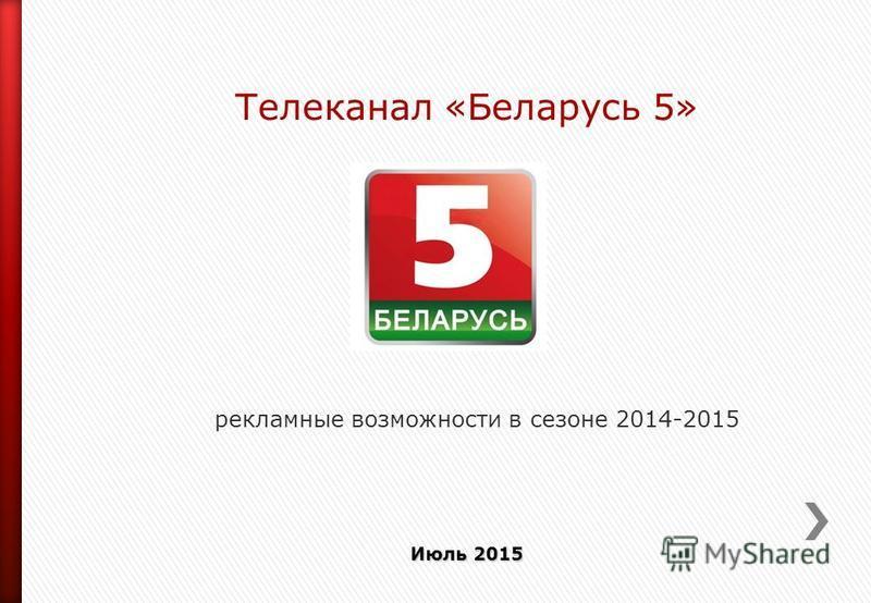 Телеканал «Беларусь 5» рекламные возможности в сезоне 2014-2015 Июль 2015