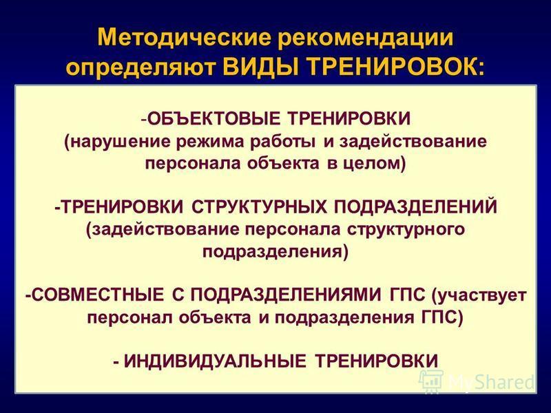 Методические рекомендации определяют ВИДЫ ТРЕНИРОВОК: -ОБЪЕКТОВЫЕ ТРЕНИРОВКИ (нарушение режима работы и задействование персонала объекта в целом) -ТРЕНИРОВКИ СТРУКТУРНЫХ ПОДРАЗДЕЛЕНИЙ (задействование персонала структурного подразделения) -СОВМЕСТНЫЕ