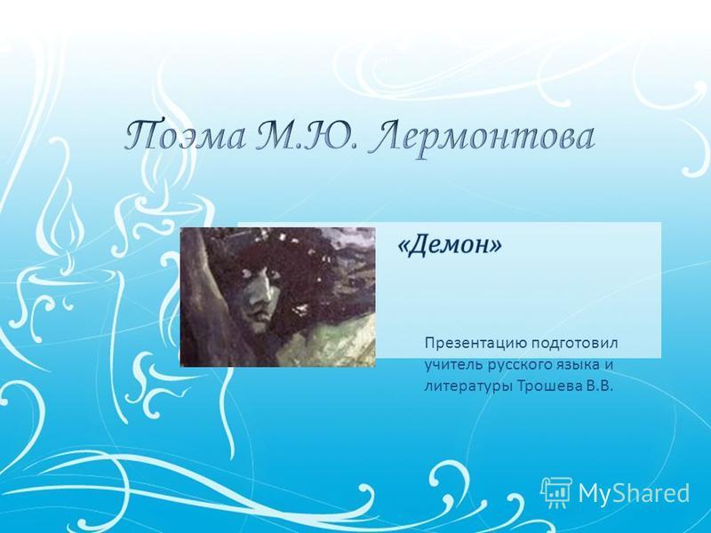 Презентацию подготовил учитель русского языка и литературы Трошева В.В.