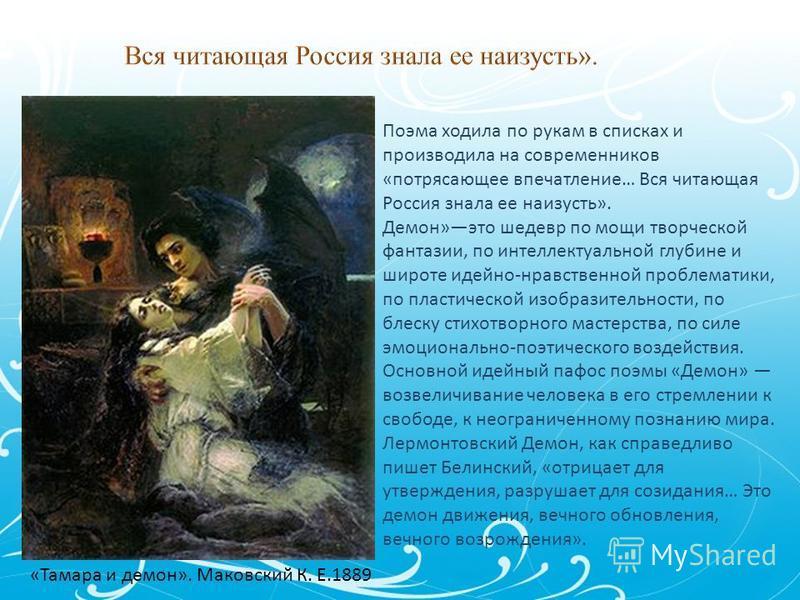 Поэма ходила по рукам в списках и производила на современников «потрясающее впечатление… Вся читающая Россия знала ее наизусть». Демон»это шедевр по мощи творческой фантазии, по интеллектуальной глубине и широте идейно-нравственной проблематики, по п