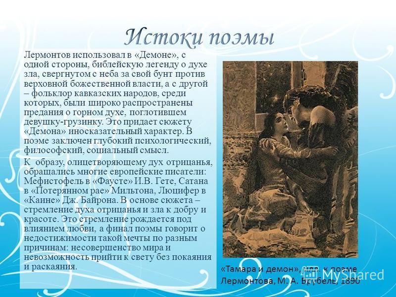 Лермонтов использовал в «Демоне», с одной стороны, библейскую легенду о духе зла, свергнутом с неба за свой бунт против верховной божественной власти, а с другой – фольклор кавказских народов, среди которых, были широко распространены предания о горн