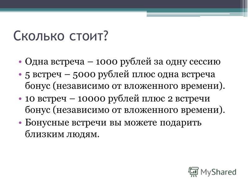 Сколько стоит? Одна встреча – 1000 рублей за одну сессию 5 встреч – 5000 рублей плюс одна встреча бонус (независимо от вложенного времени). 10 встреч – 10000 рублей плюс 2 встречи бонус (независимо от вложенного времени). Бонусные встречи вы можете п