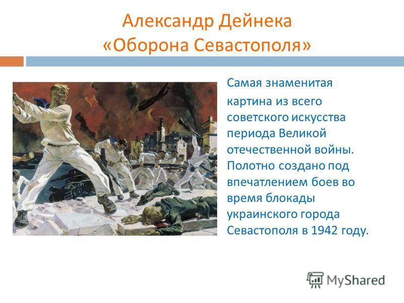 Александр Дейнека « Оборона Севастополя » Самая знаменитая картина из всего советского искусства периода Великой отечественной войны. Полотно создано под впечатлением боев во время блокады украинского города Севастополя в 1942 году.