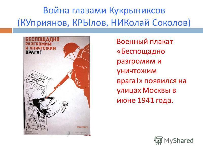 Война глазами Кукрыниксов ( КУприянов, КРЫлов, НИКолай Соколов ) Военный плакат « Беспощадно разгромим и уничтожим врага !» появился на улицах Москвы в июне 1941 года.