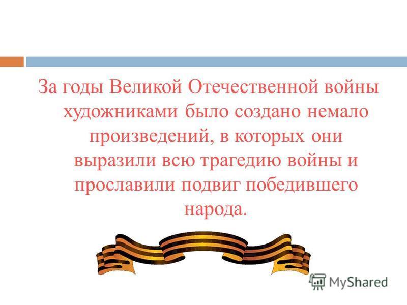 За годы Великой Отечественной войны художниками было создано немало произведений, в которых они выразили всю трагедию войны и прославили подвиг победившего народа.
