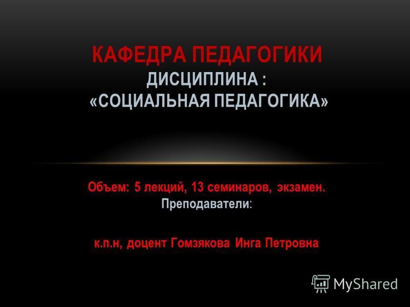 Объем: 5 лекций, 13 семинаров, экзамен. Преподаватели : к.п.н, доцент Гомзякова Инга Петровна КАФЕДРА ПЕДАГОГИКИ ДИСЦИПЛИНА : «СОЦИАЛЬНАЯ ПЕДАГОГИКА»
