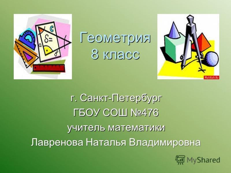 Геометрия 8 класс г. Санкт-Петербург ГБОУ СОШ 476 учитель математики Лавренова Наталья Владимировна