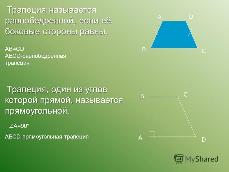 Трапеция называется равнобедренной, если её боковые стороны равны. АВ=СD АВСD-равнобедренная трапеция А В С D Трапеция, один из углов которой прямой, называется прямоугольной. А=90° АВСD-прямоугольная трапеция А В С D