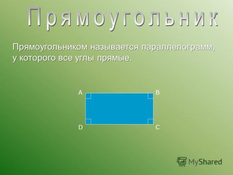 Прямоугольником называется параллелограмм, у которого все углы прямые. АВ СD