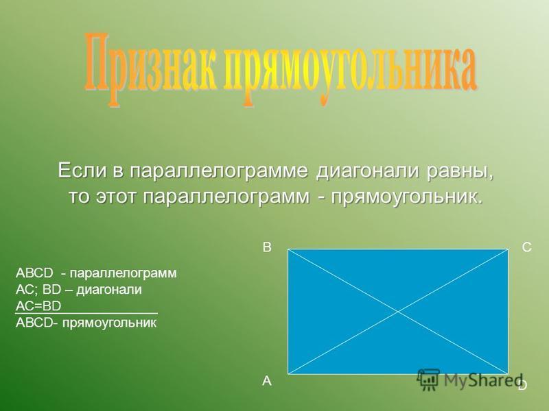 Если в параллелограмме диагонали равны, то этот параллелограмм - прямоугольник. А ВС D АВСD - параллелограмм АС; ВD – диагонали АС=ВD АВСD- прямоугольник