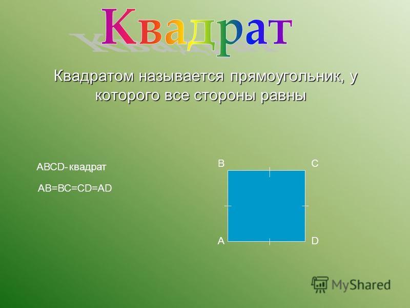Квадратом называется прямоугольник, у которого все стороны равны Квадратом называется прямоугольник, у которого все стороны равны В А С D АВСD- квадрат АВ=ВС=СD=АD