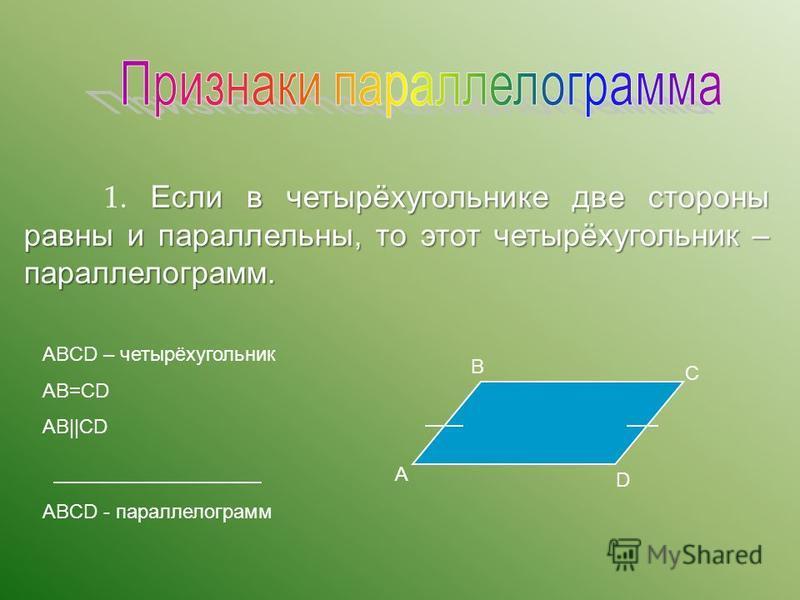 Если в четырёхугольнике две стороны равны и параллельны, то этот четырёхугольник – параллелограмм. 1. Если в четырёхугольнике две стороны равны и параллельны, то этот четырёхугольник – параллелограмм. ABCD – четырёхугольник AB=CD AB||CD ABCD - паралл