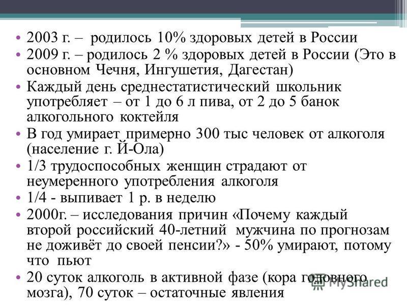 2003 г. – родилось 10% здоровых детей в России 2009 г. – родилось 2 % здоровых детей в России (Это в основном Чечня, Ингушетия, Дагестан) Каждый день среднестатистический школьник употребляет – от 1 до 6 л пива, от 2 до 5 банок алкогольного коктейля