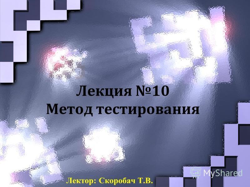 Лекция 10 Метод тестирования Лектор: Скоробач Т.В.
