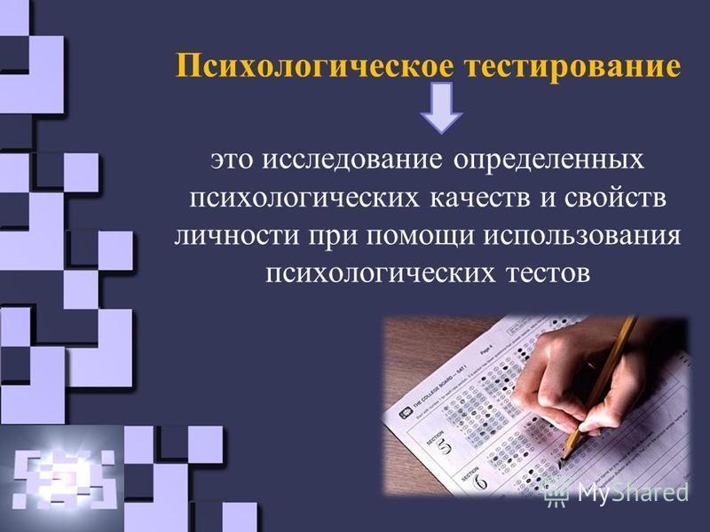 Психологическое тестирование это исследование определенных психологических качеств и свойств личности при помощи использования психологических тестов