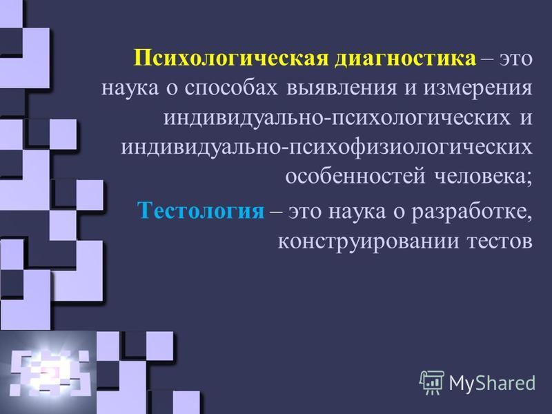 Психологическая диагностика – это наука о способах выявления и измерения индивидуально-психологических и индивидуально-психофизиологических особенностей человека; Тестология – это наука о разработке, конструировании тестов