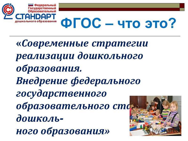 «Современные стратегии реализации дошкольного образования. Внедрение федерального государственного образовательного стандарта дошкольного образования» ФГОС – что это?