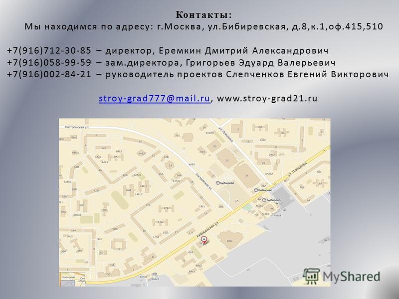 Контакты: Мы находимся по адресу: г.Москва, ул.Бибиревская, д.8,к.1,оф.415,510Мы находимся по адресу: г.Москва, ул.Бибиревская, д.8,к.1,оф.415,510 +7(916)712-30-85 – директор, Еремкин Дмитрий Александрович +7(916)712-30-85 – директор, Еремкин Дмитрий