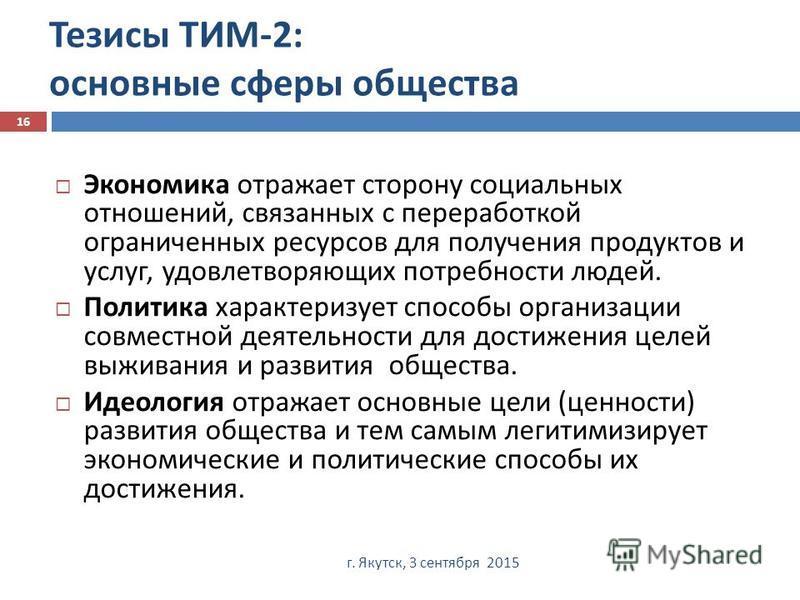 Тезисы ТИМ -2: основные сферы общества г. Якутск, 3 сентября 2015 16 Экономика отражает сторону социальных отношений, связанных с переработкой ограниченных ресурсов для получения продуктов и услуг, удовлетворяющих потребности людей. Политика характер