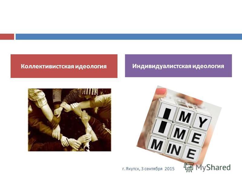 Коллективистская идеология Индивидуалистская идеология 25 г. Якутск, 3 сентября 2015