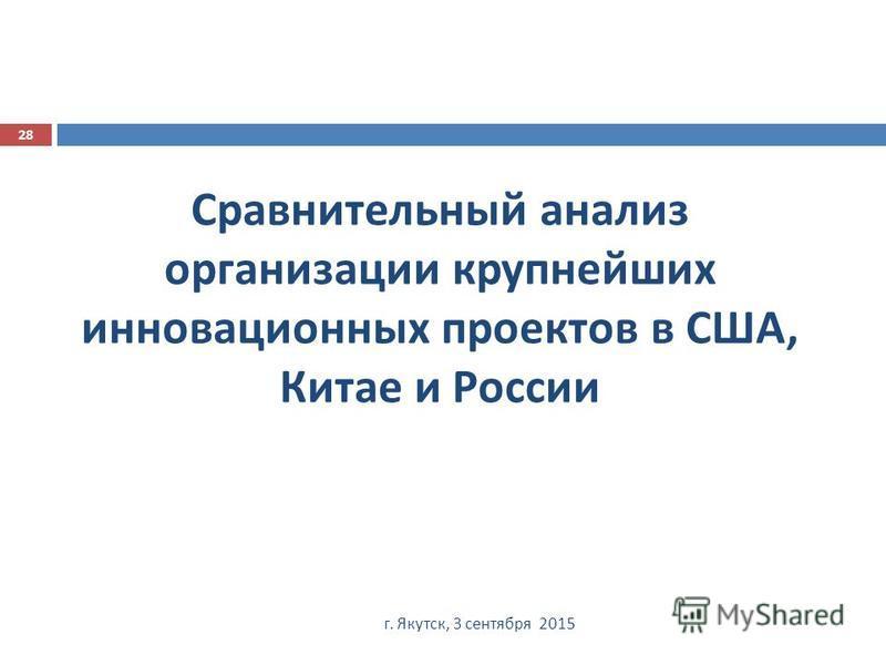 Сравнительный анализ организации крупнейших инновационных проектов в США, Китае и России г. Якутск, 3 сентября 2015 28