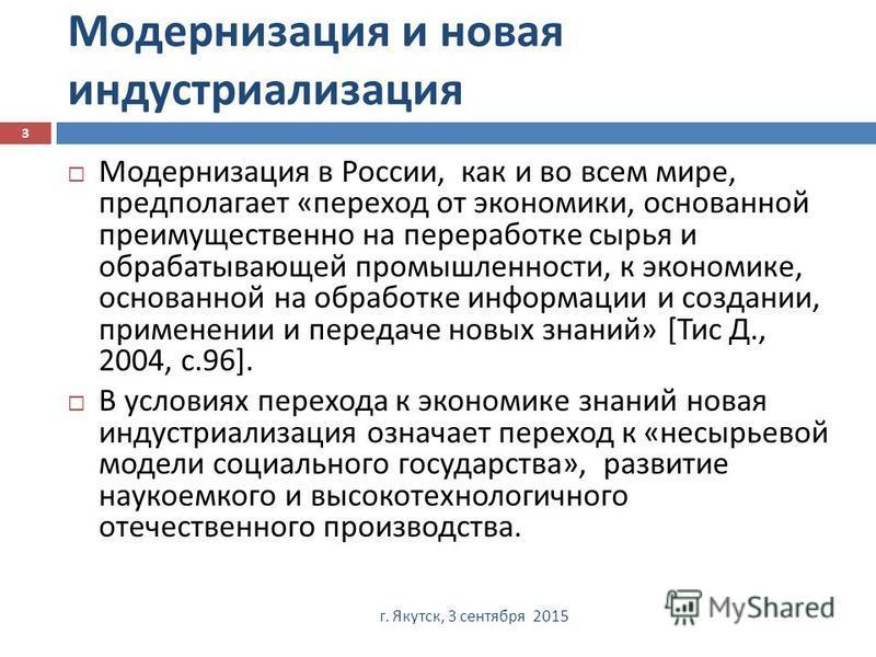 Модернизация и новая индустриализация г. Якутск, 3 сентября 2015 3 Модернизация в России, как и во всем мире, предполагает « переход от экономики, основанной преимущественно на переработке сырья и обрабатывающей промышленности, к экономике, основанно
