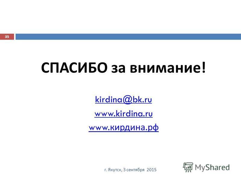 г. Якутск, 3 сентября 2015 35 СПАСИБО за внимание ! kirdina@bk.ru www.kirdina.ru www. кирдина. рф