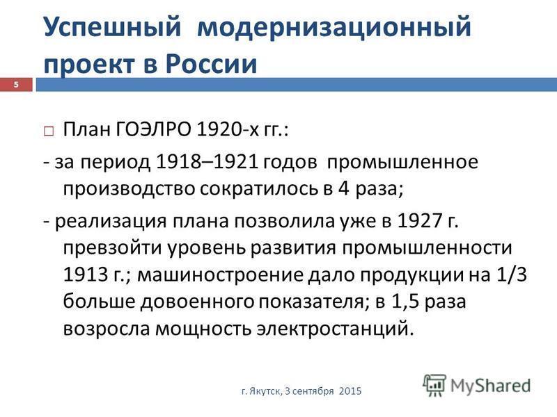 Успешный модернизационный проект в России г. Якутск, 3 сентября 2015 5 План ГОЭЛРО 1920- х гг.: - за период 1918–1921 годов промышленное производство сократилось в 4 раза ; - реализация плана позволила уже в 1927 г. превзойти уровень развития промышл