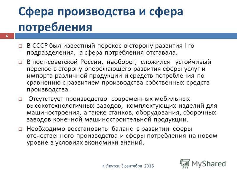 Сфера производства и сфера потребления г. Якутск, 3 сентября 2015 6 В СССР был известный перекос в сторону развития I- го подразделения, а сфера потребления отставала. В пост - советской России, наоборот, сложился устойчивый перекос в сторону опережа