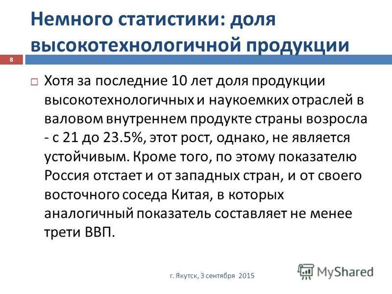 Немного статистики : доля высокотехнологичной продукции г. Якутск, 3 сентября 2015 8 Хотя за последние 10 лет доля продукции высокотехнологичных и наукоемких отраслей в валовом внутреннем продукте страны возросла - с 21 до 23.5%, этот рост, однако, н