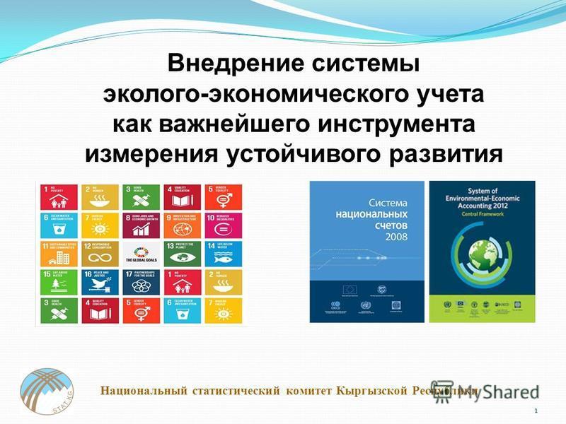 1 Национальный статистический комитет Кыргызской Республики Внедрение системы эколого-экономического учета как важнейшего инструмента измерения устойчивого развития