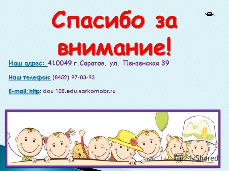 Наш телефон: E-mail: http Наш адрес: 410049 г.Саратов, ул. Пензенская 39 Наш телефон: (8452) 97-03-93 E-mail: http : dou 105.edu.sarkomobr.ru Спасибо за внимание!