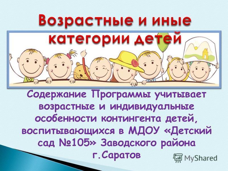Содержание Программы учитывает возрастные и индивидуальные особенности контингента детей, воспитывающихся в МДОУ «Детский сад 105» Заводского района г.Саратов