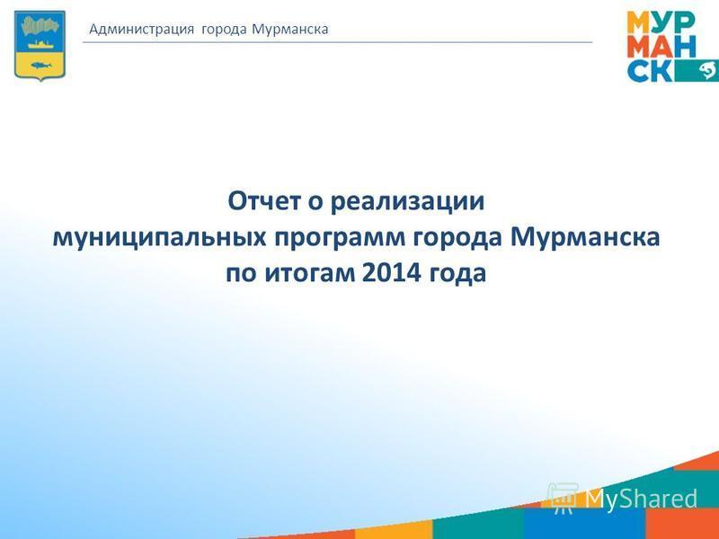 Отчет о реализации муниципальных программ города Мурманска по итогам 2014 года Администрация города Мурманска