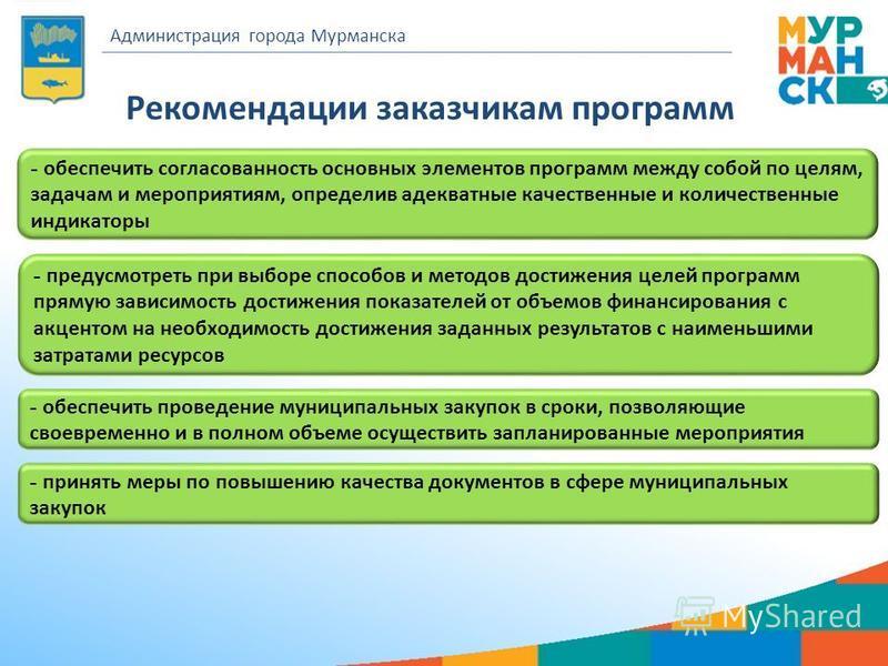 Рекомендации заказчикам программ Администрация города Мурманска - обеспечить согласованность основных элементов программ между собой по целям, задачам и мероприятиям, определив адекватные качественные и количественные индикаторы - предусмотреть при в