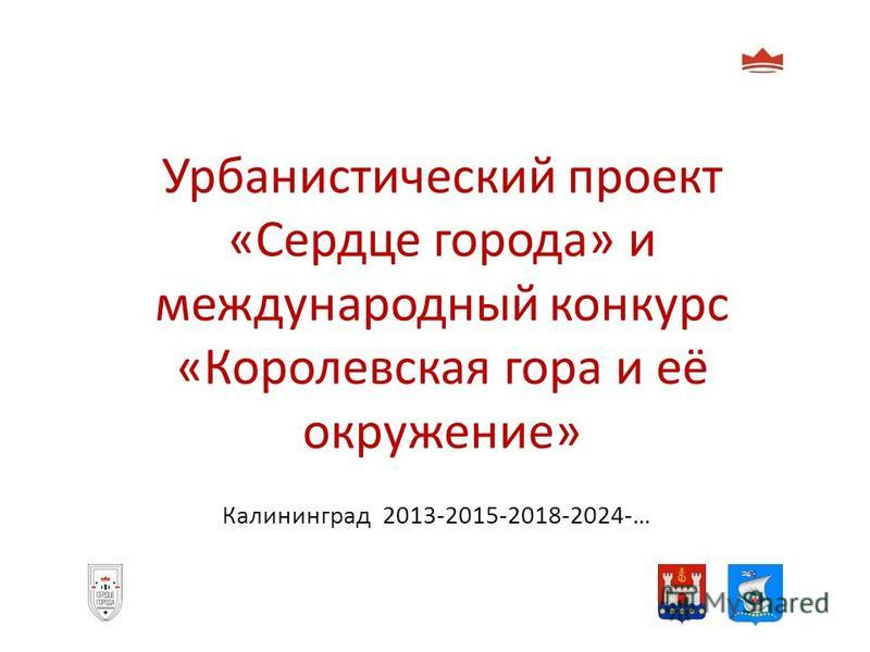 Урбанистический проект «Сердце города» и международный конкурс «Королевская гора и её окружение» Калининград 2013-2015-2018-2024-…
