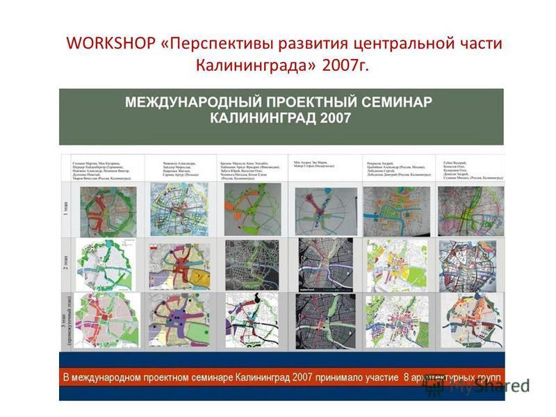 WORKSHOP «Перспективы развития центральной части Калининграда» 2007 г.