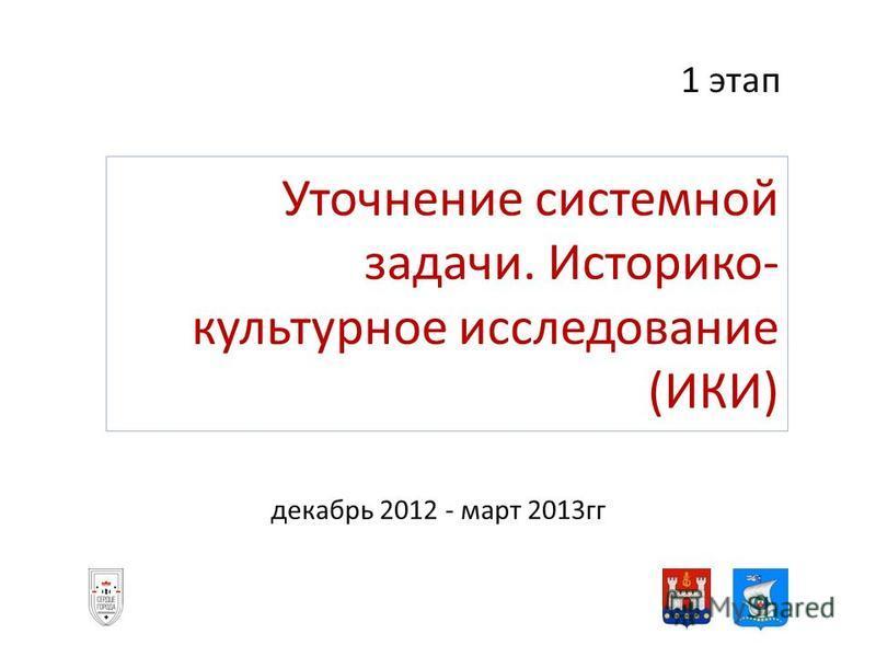 Уточнение системной задачи. Историко- культурное исследование (ИКИ) декабрь 2012 - март 2013 гг 1 этап