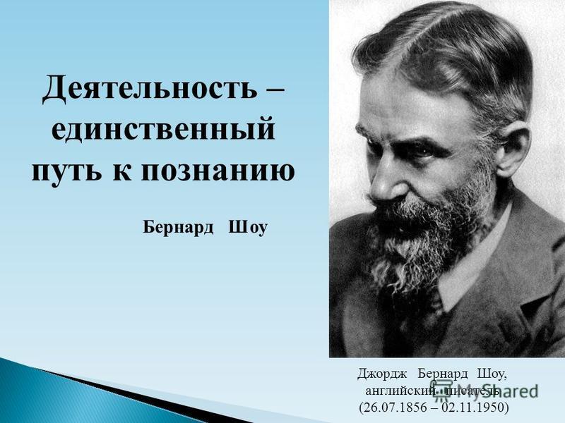 Деятельность – единственный путь к познанию Бернард Шоу Джордж Бернард Шоу, английский писатель (26.07.1856 – 02.11.1950)