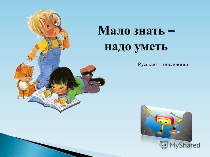 Мало знать – надо уметь Русская пословица