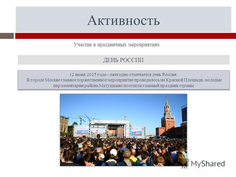 Активность Участие в праздничных мероприятиях 12 июня 2015 года – ежегодно отмечается день России. В городе Москве главное торжественное мероприятие проводилось на Красной Площади, молодые парламентарии района Матушкино посетили главный праздник стра