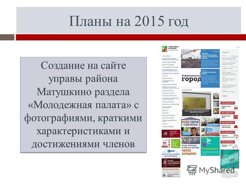 Планы на 2015 год Создание на сайте управы района Матушкино раздела «Молодежная палата» с фотографиями, краткими характеристиками и достижениями членов