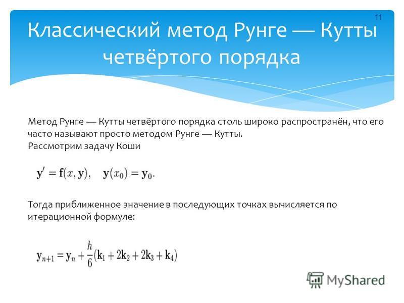 Классический метод Рунге Куты четвёртого порядка Метод Рунге Куты четвёртого порядка столь широко распространён, что его часто называют просто методом Рунге Куты. Рассмотрим задачу Коши Тогда приближенное значение в последующих точках вычисляется по