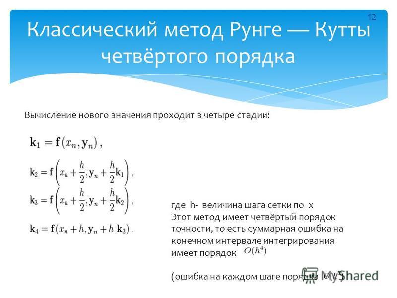 Классический метод Рунге Куты четвёртого порядка Вычисление нового значения проходит в четыре стадии: где h- величина шага сетки по x Этот метод имеет четвёртый порядок точности, то есть суммарная ошибка на конечном интервале интегрирования имеет пор