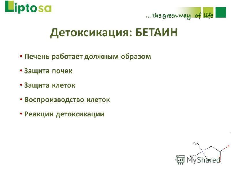Детоксикация: БЕТАИН Печень работает должным образом Защита почек Защита клеток Воспроизводство клеток Реакции детоксикации … the green way of life
