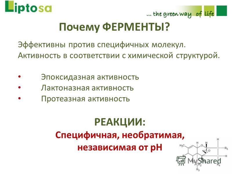 Почему ФЕРМЕНТЫ? … the green way of life Эффективны против специфичных молекул. Активность в соответствии с химической структурой. Эпоксидазная активность Лактоназная активность Протеазная активность РЕАКЦИИ: Специфичная, необратимая, независимая от